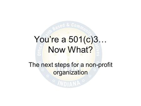 Youre a 501(c)3… Now What? The next steps for a non-profit organization.