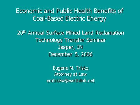 Economic and Public Health Benefits of Coal-Based Electric Energy 20 th Annual Surface Mined Land Reclamation Technology Transfer Seminar Jasper, IN December.