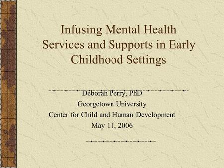 Infusing Mental Health Services and Supports in Early Childhood Settings Deborah Perry, PhD Georgetown University Center for Child and Human Development.