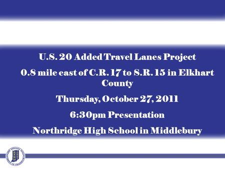 U.S. 20 Added Travel Lanes Project 0.8 mile east of C.R. 17 to S.R. 15 in Elkhart County Thursday, October 27, 2011 6:30pm Presentation Northridge High.