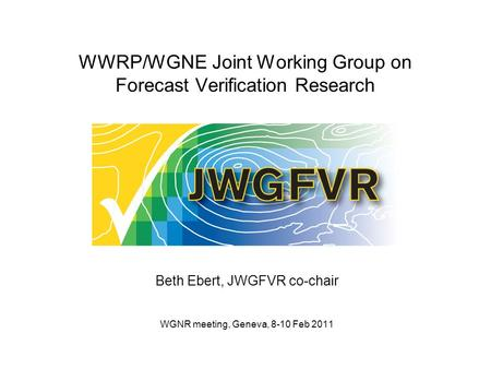 WWRP/WGNE Joint Working Group on Forecast Verification Research Beth Ebert, JWGFVR co-chair WGNR meeting, Geneva, 8-10 Feb 2011.
