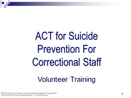 ACT for Suicide Prevention For Correctional Staff BH7819-ACT for Suicide Prevention Training-Custody Staff – Created 07/07-reviewed 04/09 Copyright © 2006.