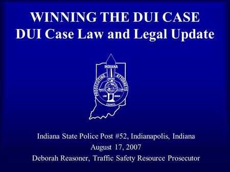 WINNING THE DUI CASE DUI Case Law and Legal Update Indiana State Police Post #52, Indianapolis, Indiana August 17, 2007 Deborah Reasoner, Traffic Safety.