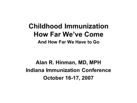 Childhood Immunization How Far Weve Come And How Far We Have to Go Alan R. Hinman, MD, MPH Indiana Immunization Conference October 16-17, 2007.