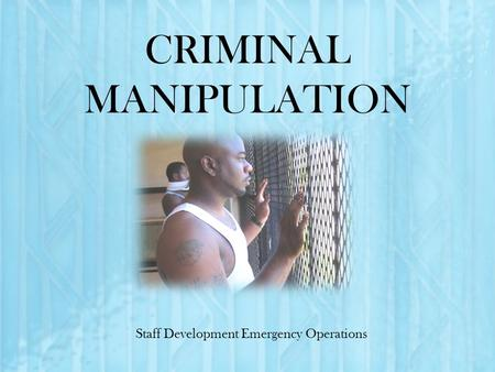 CRIMINAL MANIPULATION Staff Development Emergency Operations.