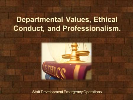 Departmental Values, Ethical Conduct, and Professionalism. Staff Development Emergency Operations.