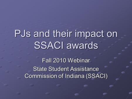 PJs and their impact on SSACI awards Fall 2010 Webinar State Student Assistance Commission of Indiana (SSACI)