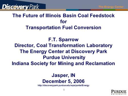 The Energy Center 1 The Future of Illinois Basin Coal Feedstock for Transportation Fuel Conversion F.T. Sparrow Director, Coal Transformation Laboratory.