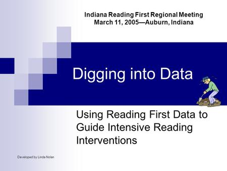 Digging into Data Using Reading First Data to Guide Intensive Reading Interventions Developed by Linda Nolan Indiana Reading First Regional Meeting March.