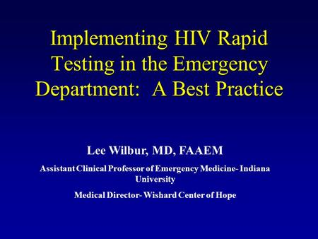Implementing HIV Rapid Testing in the Emergency Department: A Best Practice Lee Wilbur, MD, FAAEM Assistant Clinical Professor of Emergency Medicine- Indiana.