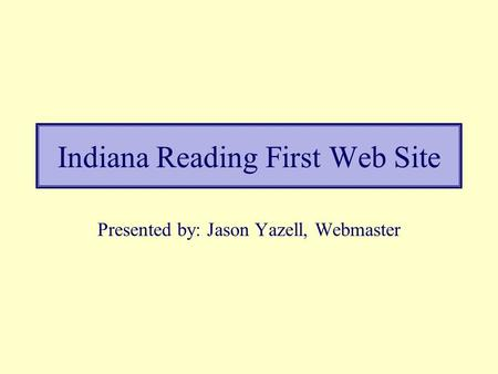 Indiana Reading First Web Site Presented by: Jason Yazell, Webmaster.