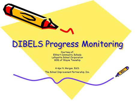 DIBELS Progress Monitoring Courtesy of: Elkhart Community Schools Lafayette School Corporation MSD of Wayne Township Ardys N. Morgan, Ed.D. The School.