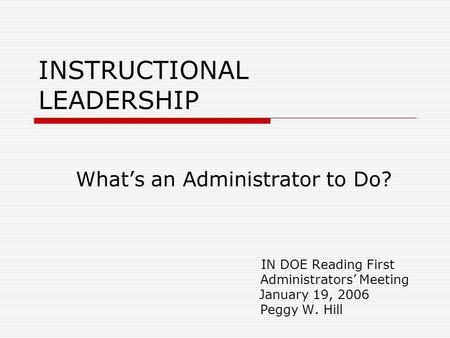 INSTRUCTIONAL LEADERSHIP Whats an Administrator to Do? IN DOE Reading First Administrators Meeting January 19, 2006 Peggy W. Hill.