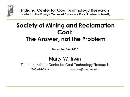 Society of Mining and Reclamation Coal: The Answer, not the Problem December 3&4, 2007 Marty W. Irwin Director, Indiana Center for Coal Technology Research.