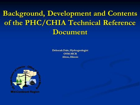 Background, Development and Contents of the PHC/CHIA Technical Reference Document Deborah Dale, Hydrogeologist OSM-MCR Alton, Illinois.