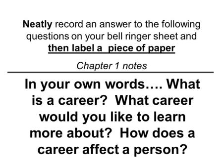 Neatly record an answer to the following questions on your bell ringer sheet and then label a piece of paper Chapter 1 notes In your own words…. What.