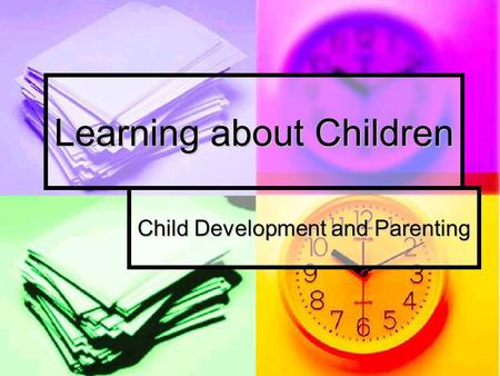 Learning about Children Child Development and Parenting.