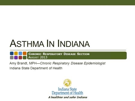 A healthier and safer Indiana A STHMA I N I NDIANA Amy Brandt, MPHChronic Respiratory Disease Epidemiologist Indiana State Department of Health C HRONIC.