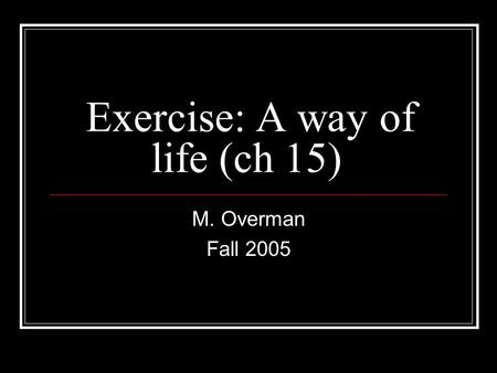 Exercise: A way of life (ch 15) M. Overman Fall 2005.