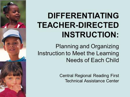 DIFFERENTIATING TEACHER-DIRECTED INSTRUCTION: Planning and Organizing Instruction to Meet the Learning Needs of Each Child Central Regional Reading First.