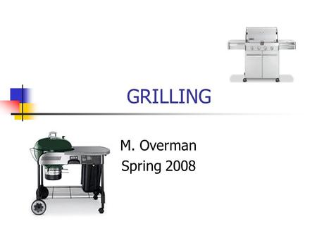 GRILLING M. Overman Spring 2008. Grilling Dry heat method Healthy Great flavor!