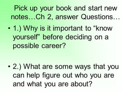 Pick up your book and start new notes…Ch 2, answer Questions… 1.) Why is it important to know yourself before deciding on a possible career? 2.) What are.