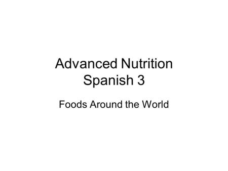 Advanced Nutrition Spanish 3 Foods Around the World.