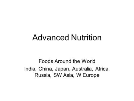 Advanced Nutrition Foods Around the World India, China, Japan, Australia, Africa, Russia, SW Asia, W Europe.