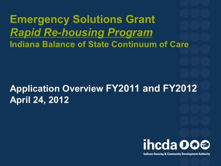 Emergency Solutions Grant Rapid Re-housing Program Indiana Balance of State Continuum of Care Application Overview FY2011 and FY2012 April 24, 2012 1.