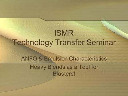 ISMR Technology Transfer Seminar ANFO & Emulsion Characteristics Heavy Blends as a Tool for Blasters!