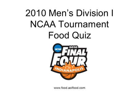 2010 Mens Division I NCAA Tournament Food Quiz www.food.aolfood.com.
