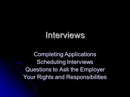 Interviews Completing Applications Scheduling Interviews Questions to Ask the Employer Your Rights and Responsibilities.