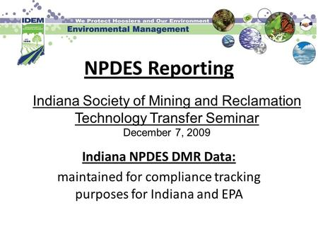 NPDES Reporting Indiana NPDES DMR Data: maintained for compliance tracking purposes for Indiana and EPA Indiana Society of Mining and Reclamation Technology.