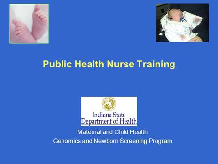 Public Health Nurse Training Maternal and Child Health Genomics and Newborn Screening Program.