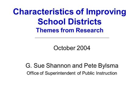 Characteristics of Improving School Districts Themes from Research October 2004 G. Sue Shannon and Pete Bylsma Office of Superintendent of Public Instruction.