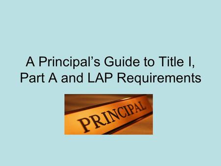 A Principals Guide to Title I, Part A and LAP Requirements.