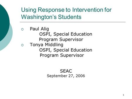 1 Using Response to Intervention for Washingtons Students Paul Alig OSPI, Special Education Program Supervisor Tonya Middling OSPI, Special Education Program.