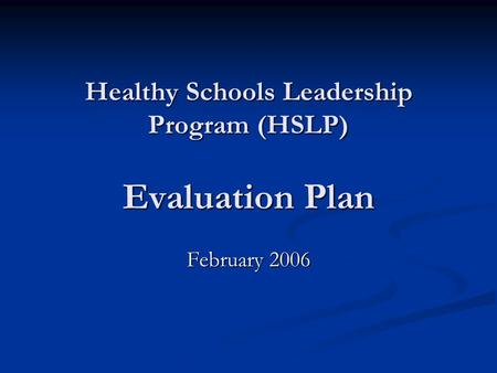 Healthy Schools Leadership Program (HSLP) Evaluation Plan February 2006.