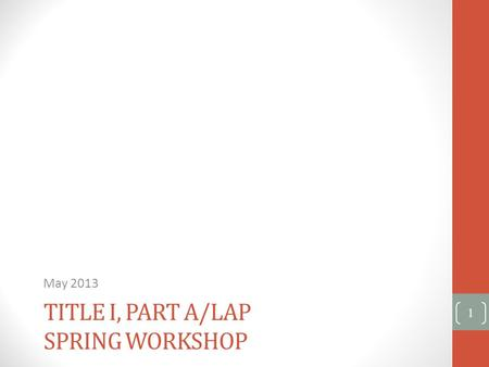 TITLE I, PART A/LAP SPRING WORKSHOP May 2013 1. Agenda Schoolwide Programs Parent Involvement Private Schools Title I, Part A iGrant Application - FP201.