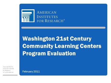 Copyright © 2010 American Institutes for Research All rights reserved. Washington 21st Century Community Learning Centers Program Evaluation February 2011.