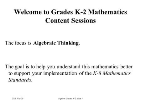 2008 May 29Algebra: Grades K-2: slide 1 Welcome to Grades K-2 Mathematics Content Sessions The focus is Algebraic Thinking. The goal is to help you understand.
