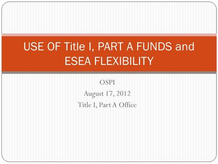 OSPI August 17, 2012 Title I, Part A Office USE OF Title I, PART A FUNDS and ESEA FLEXIBILITY.