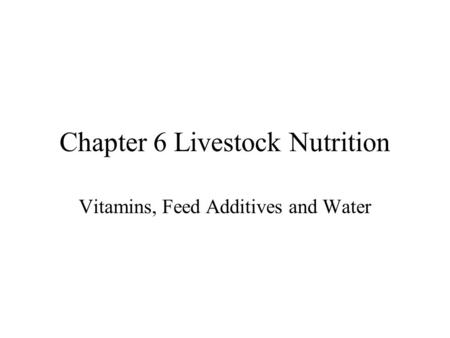 Chapter 6 Livestock Nutrition Vitamins, Feed Additives and Water.