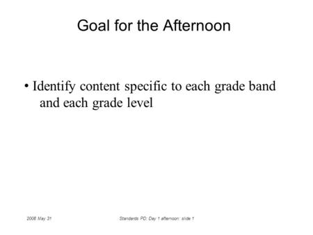 2008 May 31Standards PD: Day 1 afternoon: slide 1 Goal for the Afternoon Identify content specific to each grade band and each grade level.