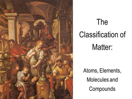 The Classification of Matter: Atoms, Elements, Molecules and Compounds.