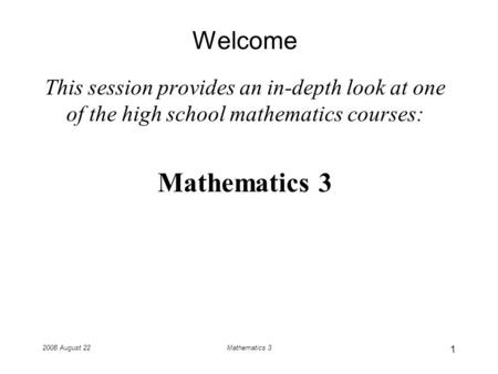 2008 August 22Mathematics 3 Welcome This session provides an in-depth look at one of the high school mathematics courses: Mathematics 3 1.