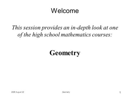 2008 August 22Geometry Welcome This session provides an in-depth look at one of the high school mathematics courses: Geometry 1.