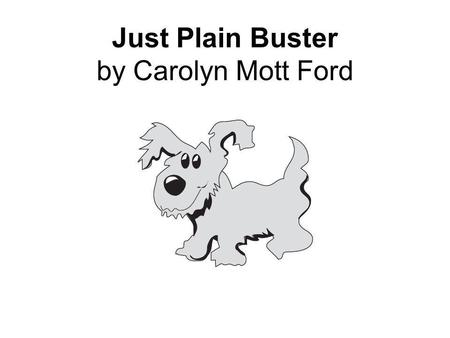 Just Plain Buster by Carolyn Mott Ford. 6 What is the message of this story? Ο A. It is easy to clean a dog. Ο B. Animals need food and water. Ο C. You.