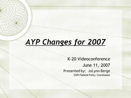 AYP Changes for 2007 K-20 Videoconference June 11, 2007 Presented by: JoLynn Berge OSPI Federal Policy Coordinator.