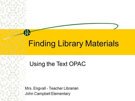 Finding Library Materials Mrs. Engvall - Teacher Librarian John Campbell Elementary Using the Text OPAC.